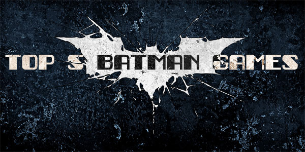 Top 5 Batman Games of All-Time